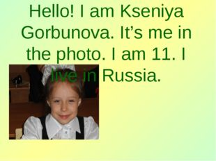 Hello! I am Kseniya Gorbunova. It's me in the photo. I am 11. I live in Russ
