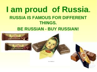 I am proud of Russia. RUSSIA IS FAMOUS FOR DIFFERENT THINGS. BE RUSSIAN - BUY