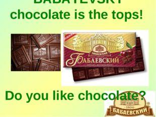 BABAYEVSKY choсolate is the tops! Do you like chocolate?
