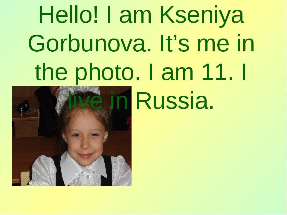 Hello! I am Kseniya Gorbunova. It's me in the photo. I am 11. I live in Russ...