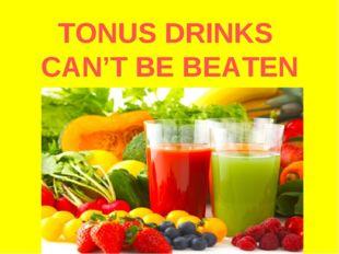 TONUS DRINKS CAN'T BE BEATEN
