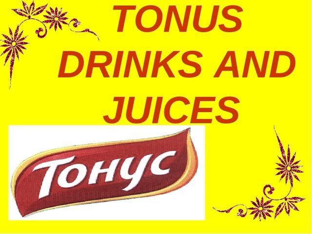 TONUS DRINKS AND JUICES