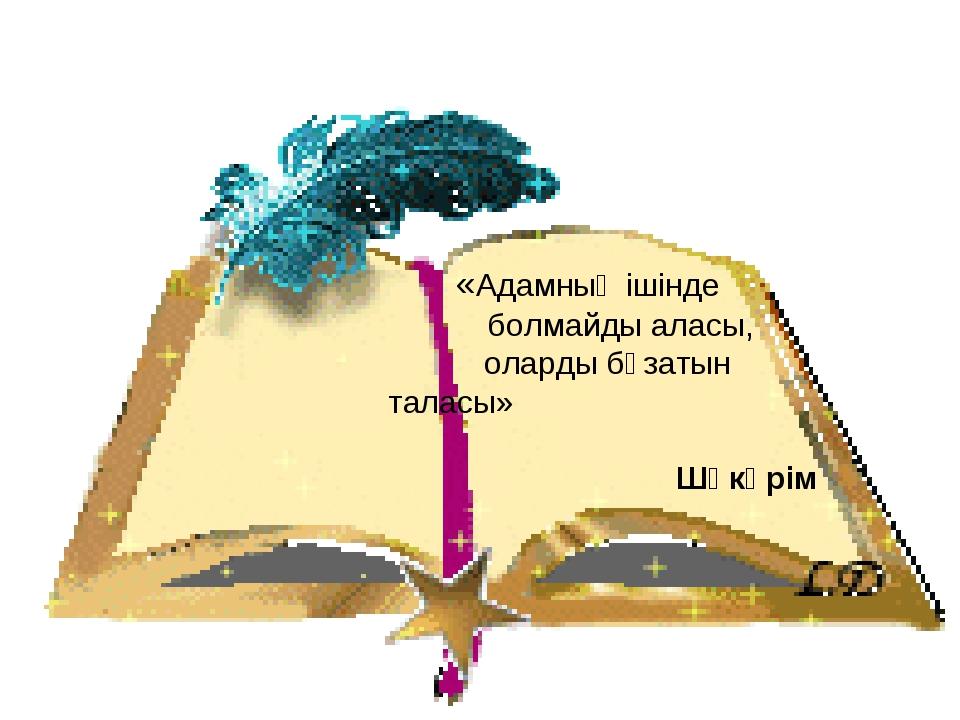 «Адамның ішінде болмайды аласы, оларды бұзатын таласы» Шәкәрім