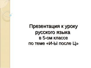 Презентация к уроку русского языка в 5-ом классе по теме «И-Ы после Ц»