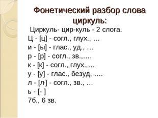 Фонетический разбор слова циркуль: Циркуль- цир-куль - 2 слога. Ц - [ц] - сог