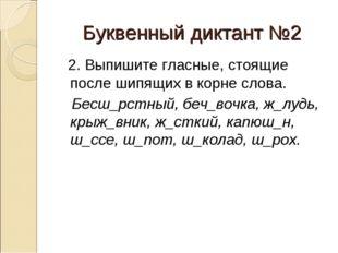 Буквенный диктант №2 2. Выпишите гласные, стоящие после шипящих в корне слова