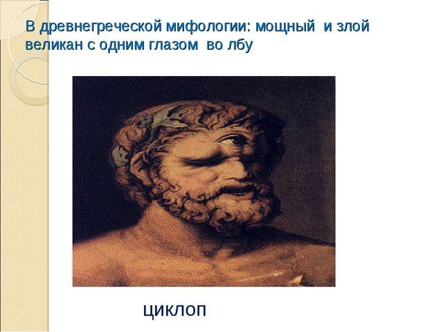 В древнегреческой мифологии: мощный и злой великан с одним глазом во лбу циклоп