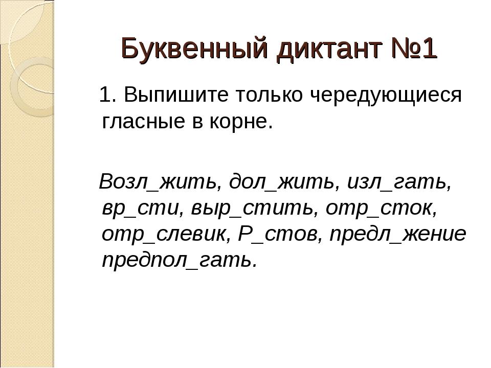 Буквенный диктант №1 1. Выпишите только чередующиеся гласные в корне. Возл_жи...