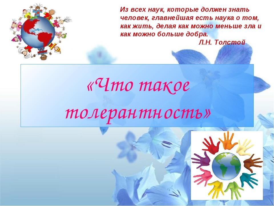 «Что такое толерантность» Из всех наук, которые должен знать человек, главней...