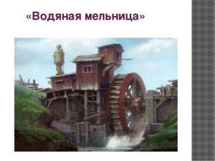 «Водяная мельница»