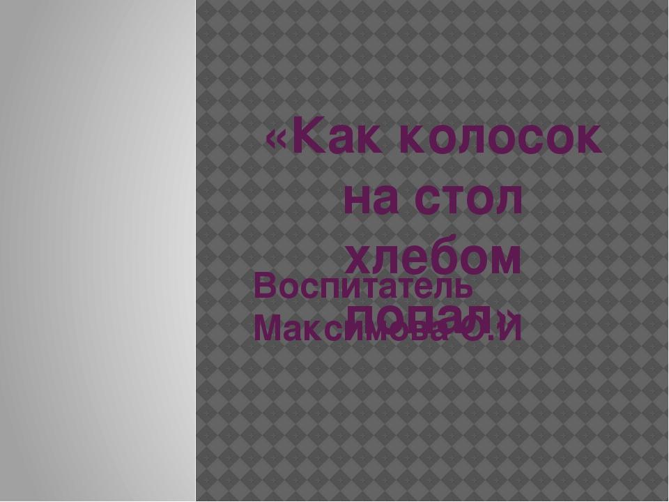«Как колосок на стол хлебом попал» Воспитатель Максимова О.И