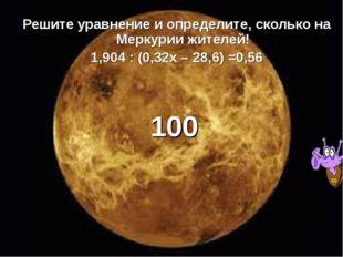 Решите уравнение и определите, сколько на Меркурии жителей! 1,904 : (0,32х –