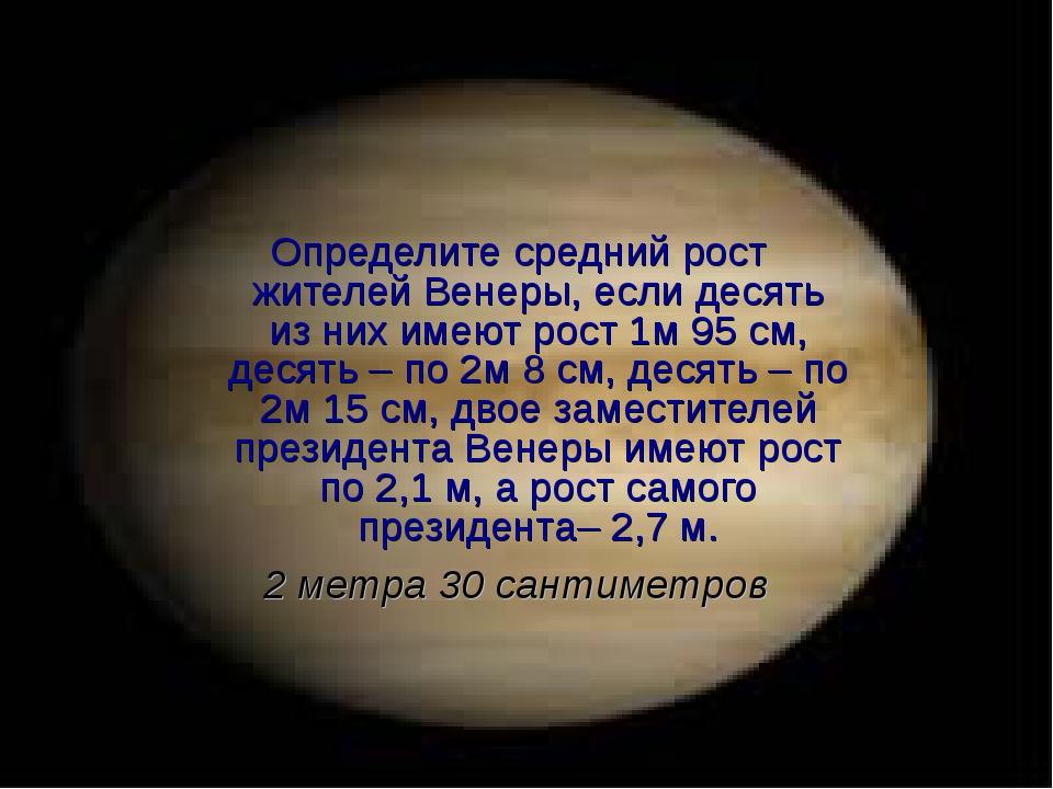 Определите средний рост жителей Венеры, если десять из них имеют рост 1м 95 с...
