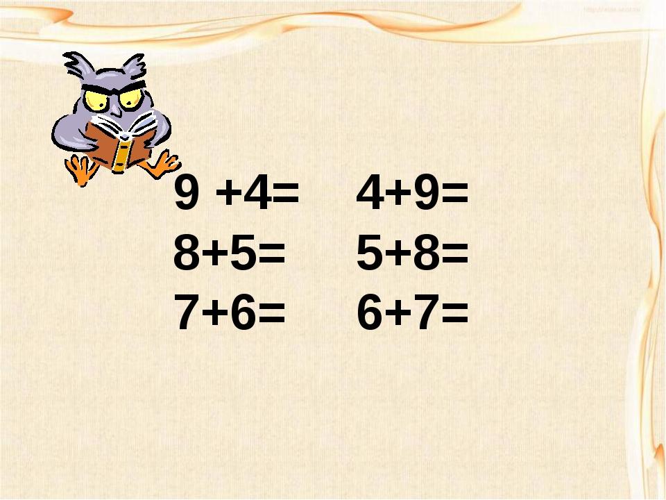 9 +4= 4+9= 8+5= 5+8= 7+6= 6+7=