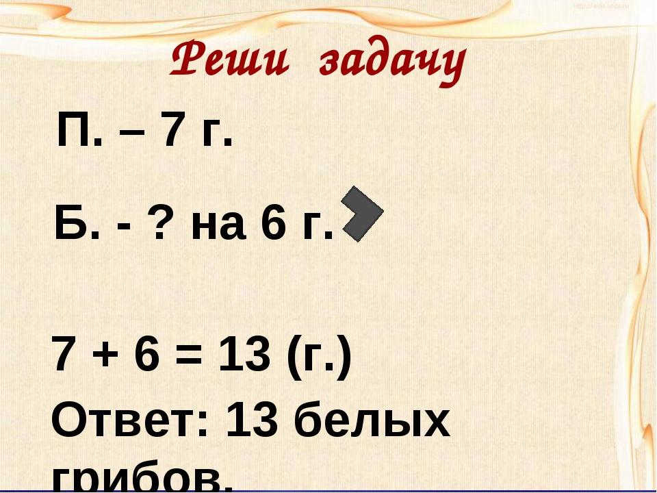П. – 7 г. Б. - ? на 6 г. 7 + 6 = 13 (г.) Ответ: 13 белых грибов. Реши задачу