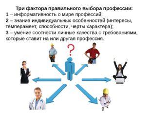 Три фактора правильного выбора профессии: 1 – информативность о мире професси