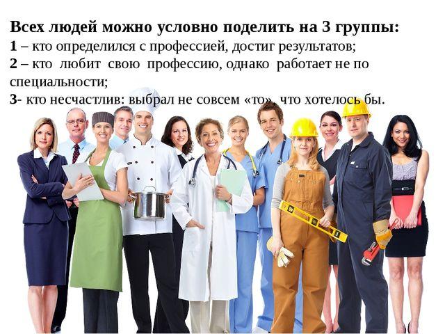 Всех людей можно условно поделить на 3 группы: 1 – кто определился с професси...