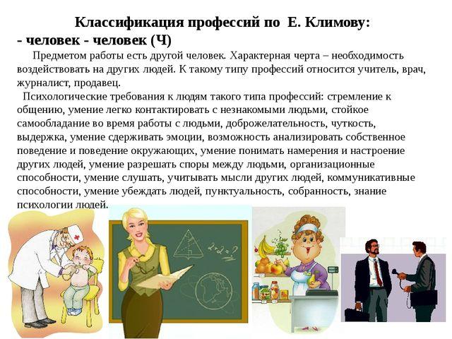 Классификация профессий по Е. Климову: - человек - человек (Ч) Предметом рабо...
