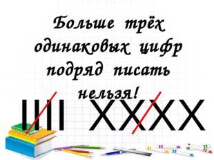 Больше трёх одинаковых цифр подряд писать нельзя! IIII XXXX