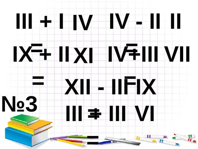 №3 III + I = IX + II = IV - II = IV+III= XII - III = III + III = IV XI II VII...