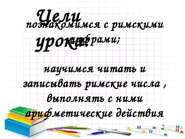 Цели урока: познакомимся с римскими цифрами; научимся читать и записывать рим...