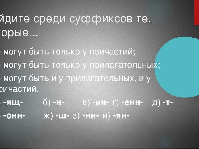 Найдите среди суффиксов те, которые... 1) могут быть только у причастий; 2) м...