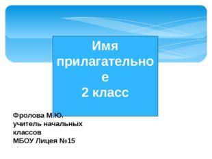 Имя прилагательное 2 класс Фролова М.Ю. учитель начальных классов МБОУ Лицея