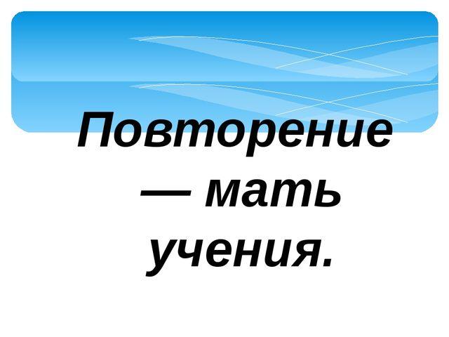 Повторение— мать учения.