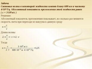 Задача. Световые волны в некоторой жидкости имеют длину 600 нм и частоту 4·10