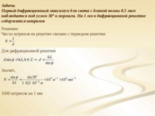 Задача. Первый дифракционный максимум для света с длиной волны 0,5 мкм наблюд