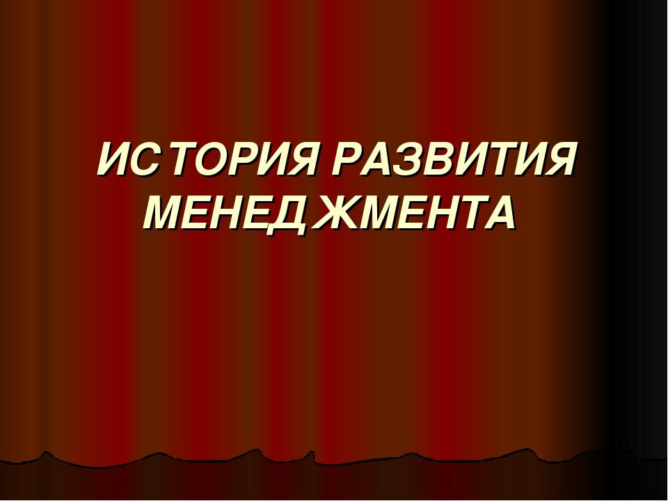 ИСТОРИЯ РАЗВИТИЯ МЕНЕДЖМЕНТА