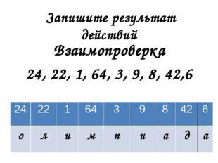 Запишите результат действий Взаимопроверка 24, 22, 1, 64, 3, 9, 8, 42,6 24 2