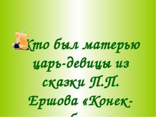 Кто был матерью царь-девицы из сказки П.П. Ершова «Конек-горбунек»