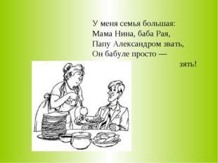 У меня семья большая: Мама Нина, баба Рая, Папу Александром звать, Он бабуле