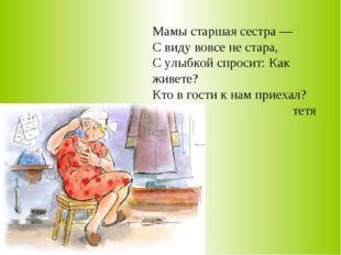 Мамы старшая сестра — С виду вовсе не стара, С улыбкой спросит: Как живете? К