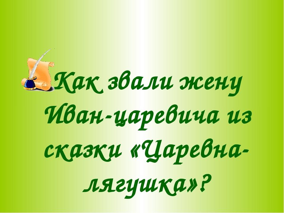 Как звали жену Иван-царевича из сказки «Царевна-лягушка»?