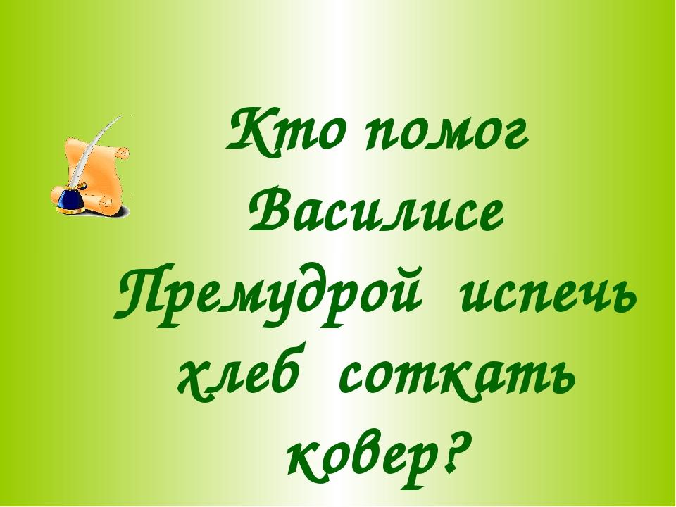 Кто помог Василисе Премудрой испечь хлеб соткать ковер?