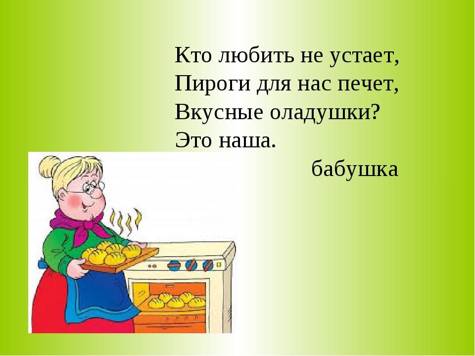 Кто любить не устает, Пироги для нас печет, Вкусные оладушки? Это наша. бабушка