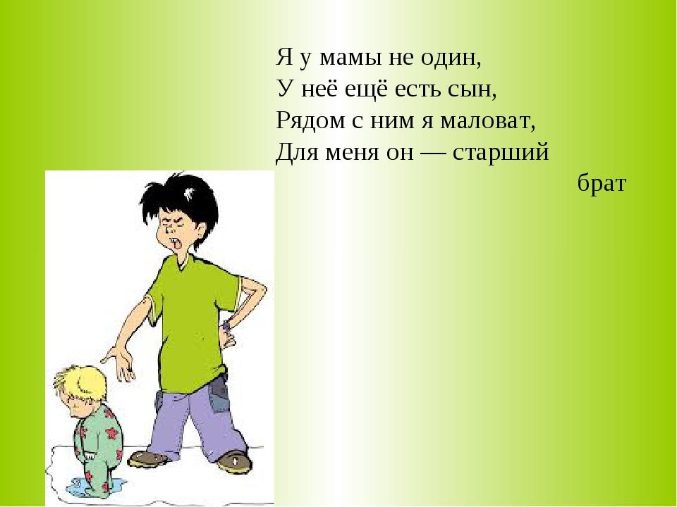 Я у мамы не один, У неё ещё есть сын, Рядом с ним я маловат, Для меня он —...