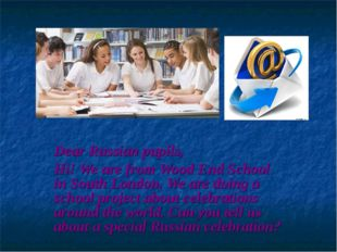 Dear Russian pupils, Hi! We are from Wood End School in South London. We are