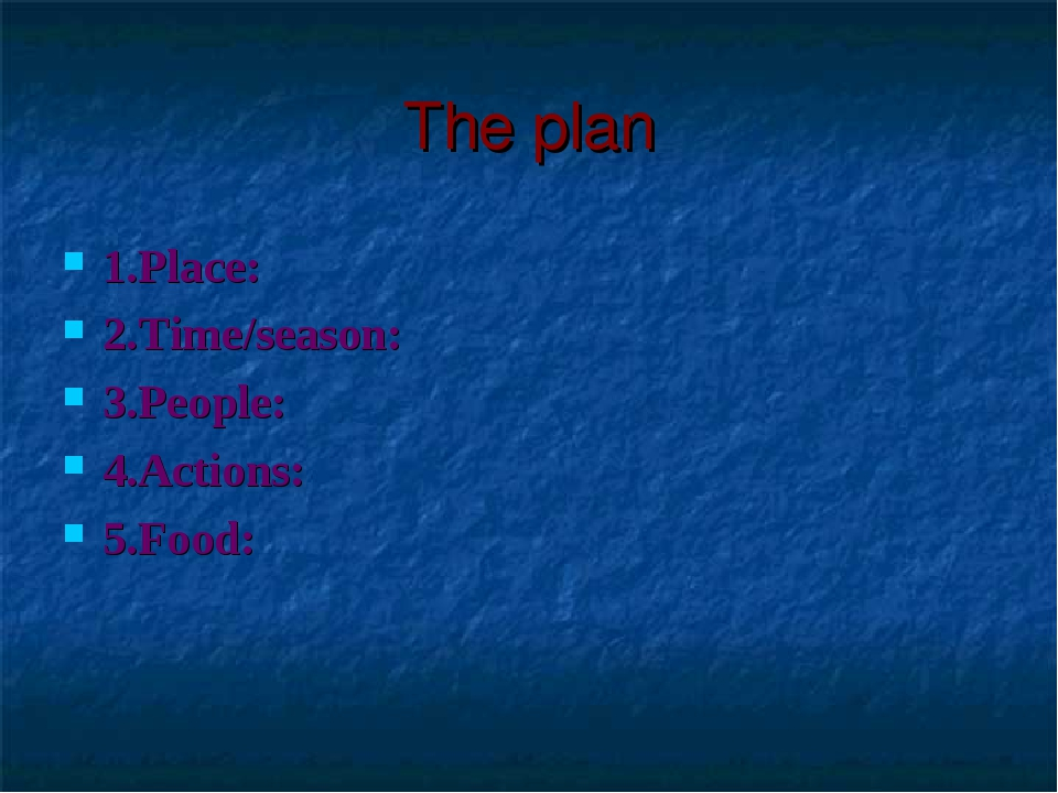 The plan 1.Place: 2.Time/season: 3.People: 4.Actions: 5.Food: