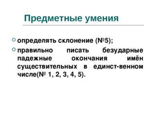 Предметные умения определять склонение (№5); правильно писать безударные паде