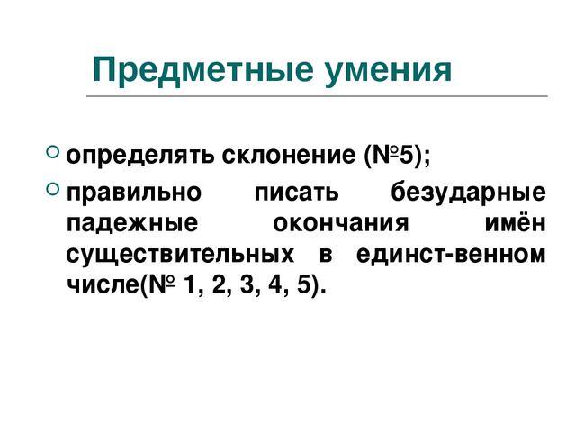 Предметные умения определять склонение (№5); правильно писать безударные паде...