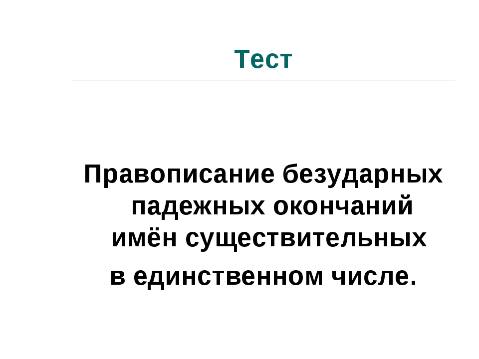 Тест Правописание безударных падежных окончаний имён существительных в единст...