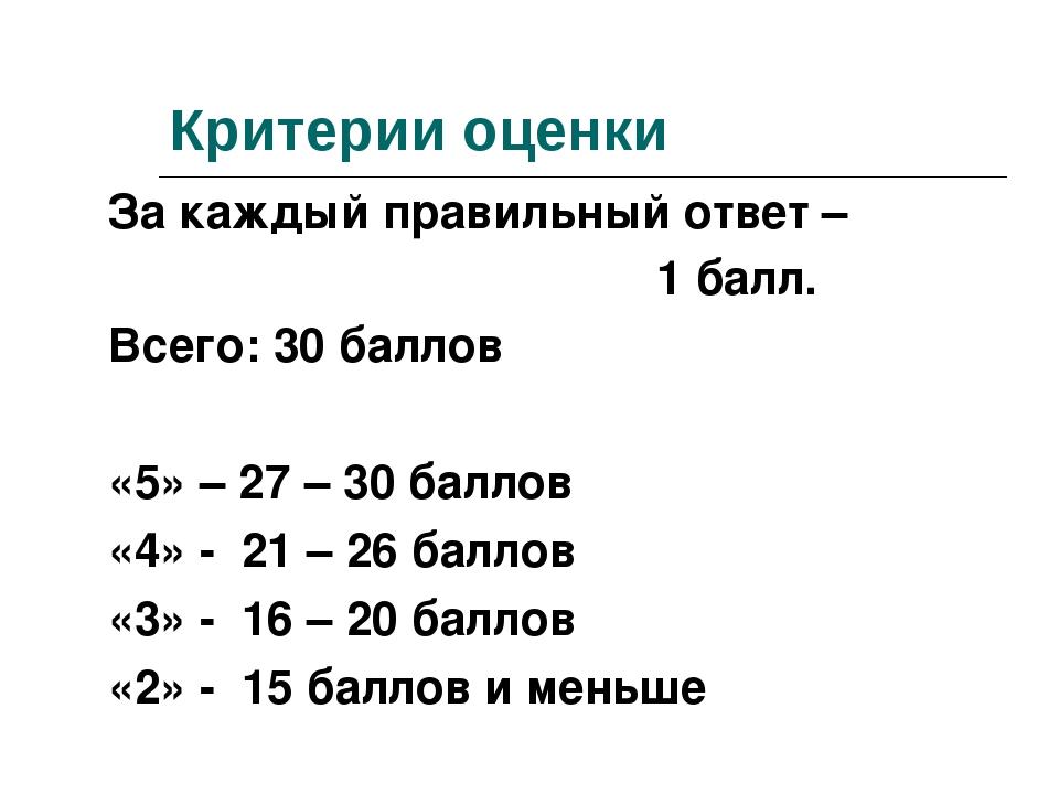 Критерии оценки За каждый правильный ответ – 1 балл. Всего: 30 баллов «5» – 2...