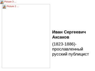 Иван Сергеевич Аксаков (1823-1886)- прославленный русский публицист