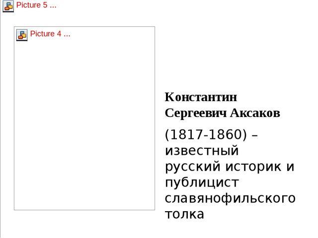 Константин Сергеевич Аксаков (1817-1860) – известный русский историк и публиц...
