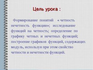 Цель урока : Формирование понятий « четность нечетность функции»; исследовани