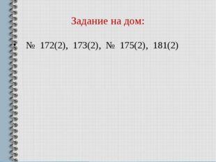 Задание на дом: № 172(2), 173(2), № 175(2), 181(2)