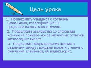 Цель урока 1. Познакомить учащихся с составом, названиями, классификацией и п